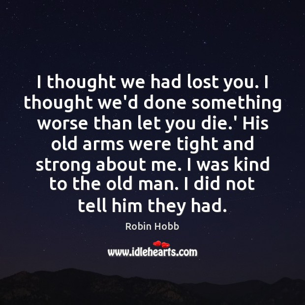 I thought we had lost you. I thought we'd done something worse Robin Hobb Picture Quote