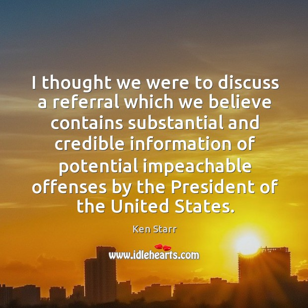 I thought we were to discuss a referral which we believe contains substantial and credible Image