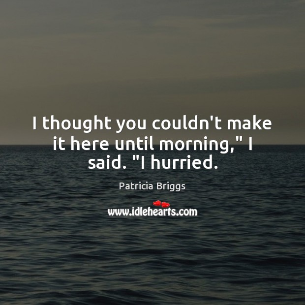 """I thought you couldn't make it here until morning,"""" I said. """"I hurried. Patricia Briggs Picture Quote"""