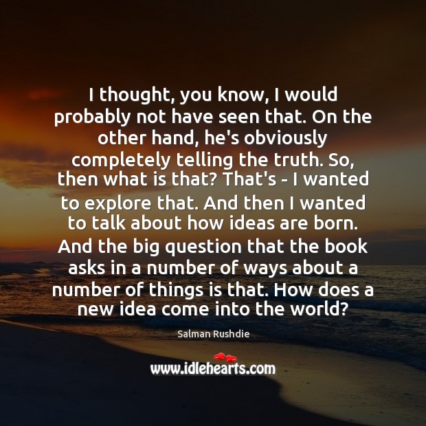 I thought, you know, I would probably not have seen that. On Salman Rushdie Picture Quote