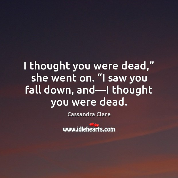 "Image, I thought you were dead,"" she went on. ""I saw you fall"