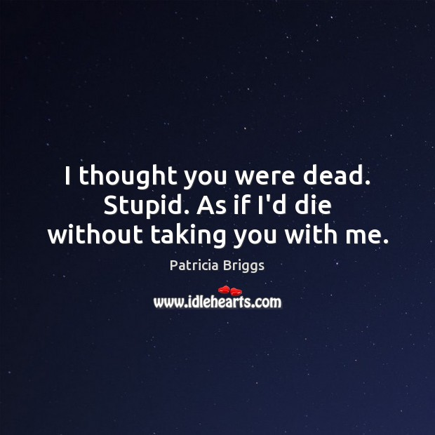 I thought you were dead. Stupid. As if I'd die without taking you with me. Patricia Briggs Picture Quote