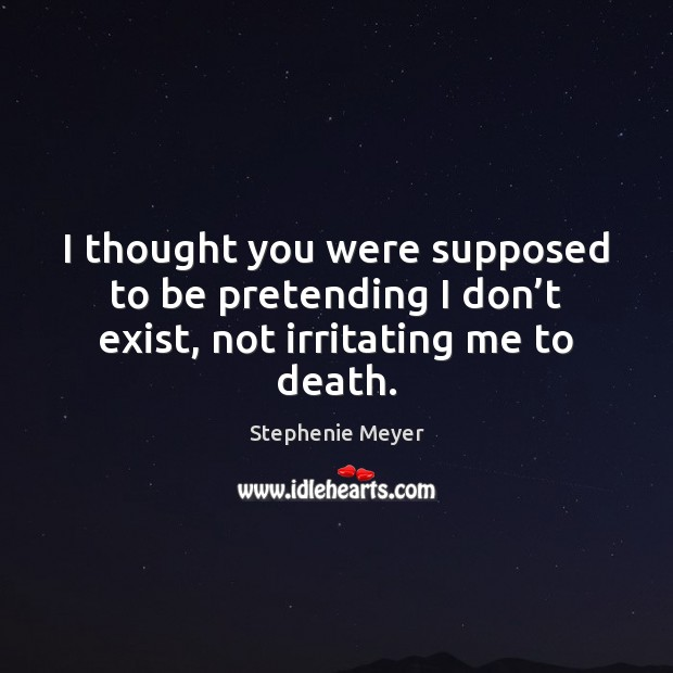 Image, I thought you were supposed to be pretending I don't exist, not irritating me to death.