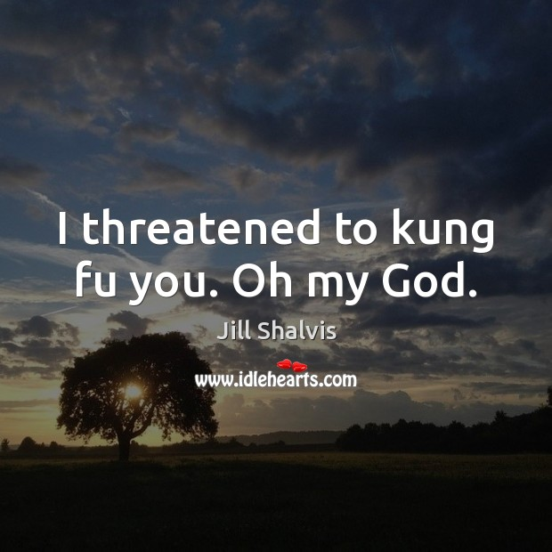 Image, I threatened to kung fu you. Oh my God.