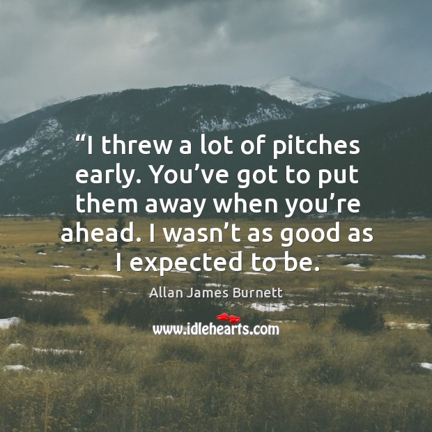 Image, I threw a lot of pitches early. You've got to put them away when you're ahead.
