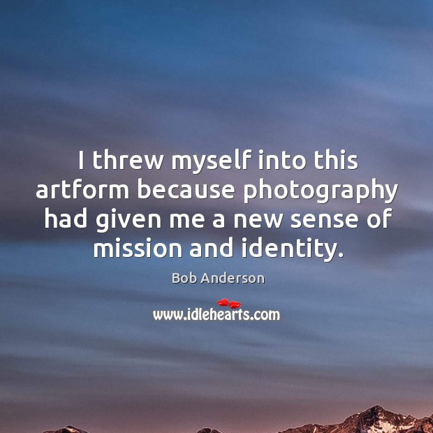 I threw myself into this artform because photography had given me a new sense of mission and identity. Bob Anderson Picture Quote
