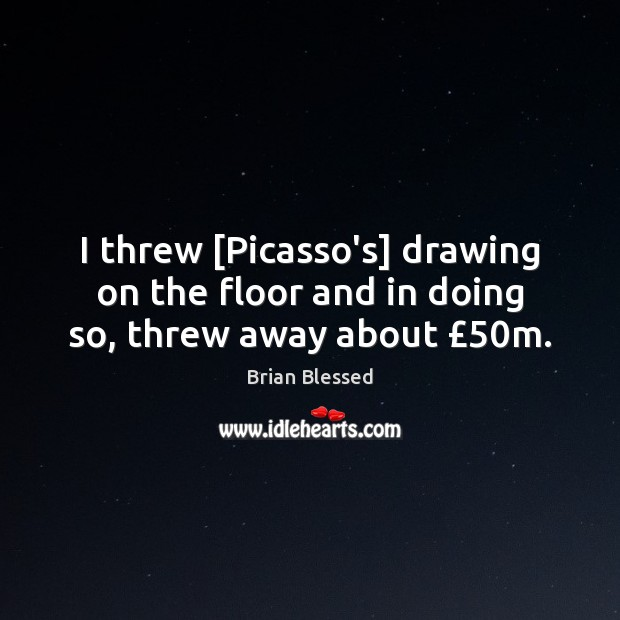 Image, I threw [Picasso's] drawing on the floor and in doing so, threw away about £50m.