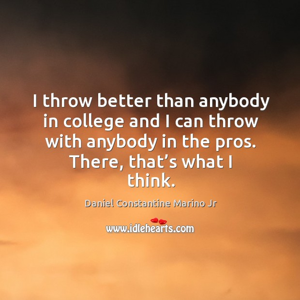 I throw better than anybody in college and I can throw with anybody in the pros. There, that's what I think. Image