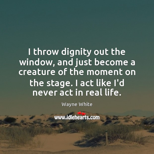 I throw dignity out the window, and just become a creature of Real Life Quotes Image