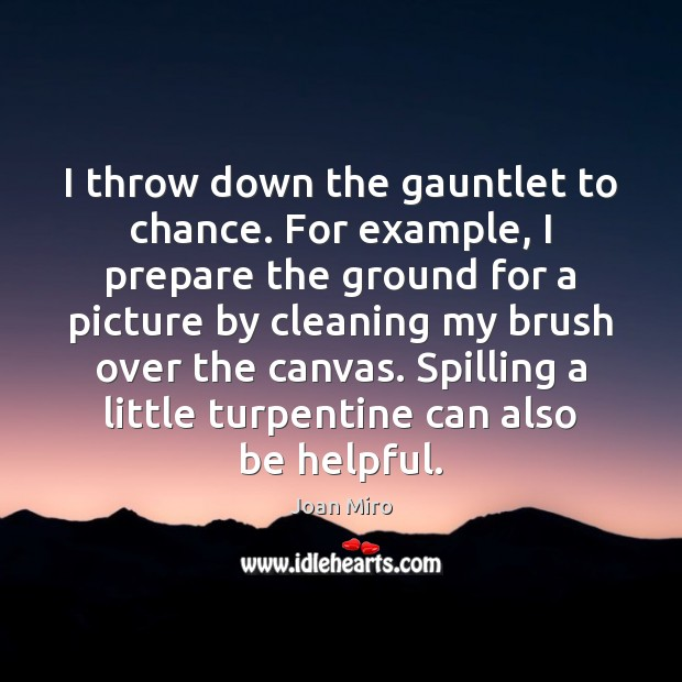 I throw down the gauntlet to chance. For example, I prepare the Joan Miro Picture Quote