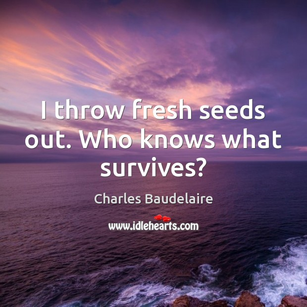 I throw fresh seeds out. Who knows what survives? Charles Baudelaire Picture Quote