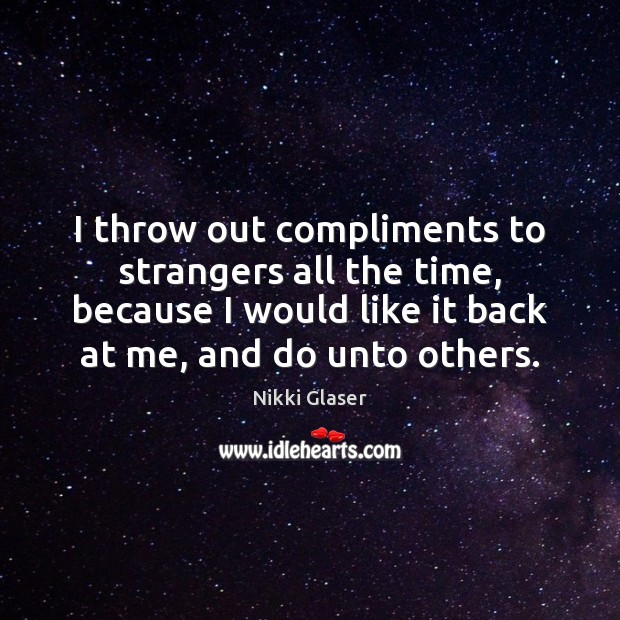 I throw out compliments to strangers all the time, because I would Image