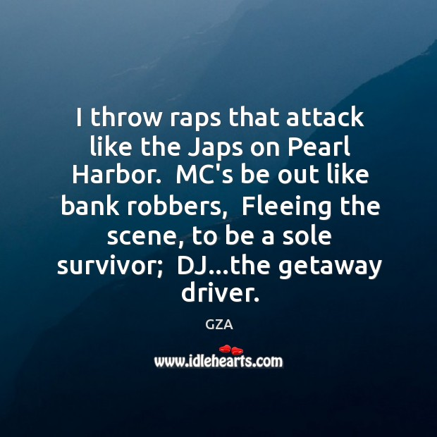 I throw raps that attack like the Japs on Pearl Harbor.  MC's Image