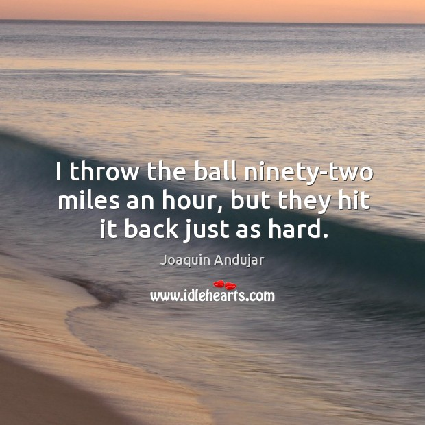 I throw the ball ninety-two miles an hour, but they hit it back just as hard. Image