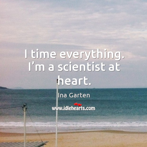 I time everything. I'm a scientist at heart. Ina Garten Picture Quote