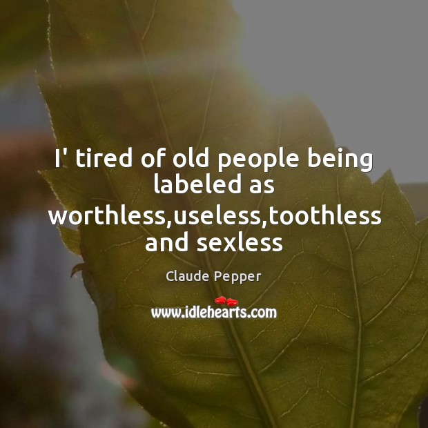 I' tired of old people being labeled as worthless,useless,toothless and sexless Image