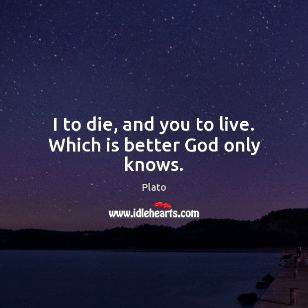 I to die, and you to live. Which is better God only knows. Image
