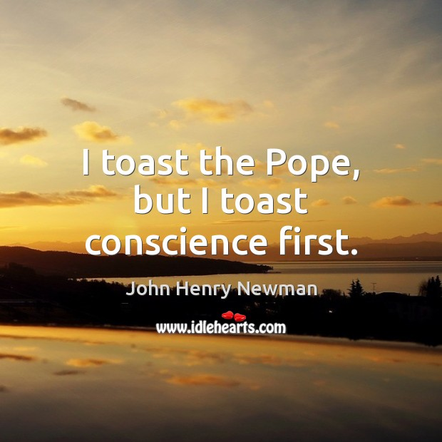 I toast the Pope, but I toast conscience first. John Henry Newman Picture Quote