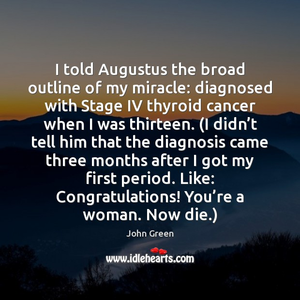 I told Augustus the broad outline of my miracle: diagnosed with Stage John Green Picture Quote
