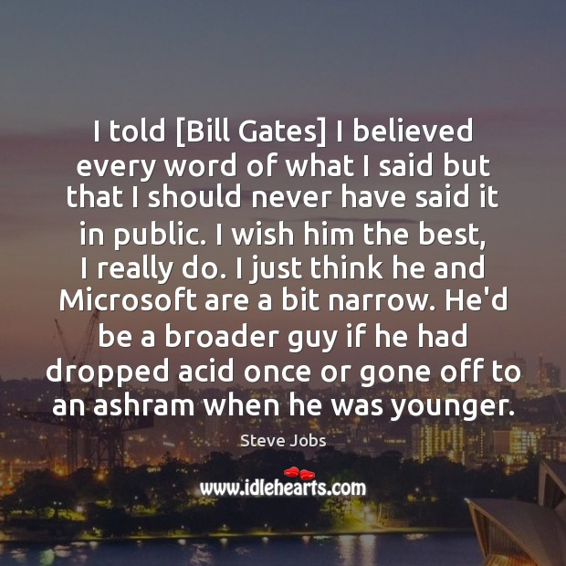 Image, I told [Bill Gates] I believed every word of what I said