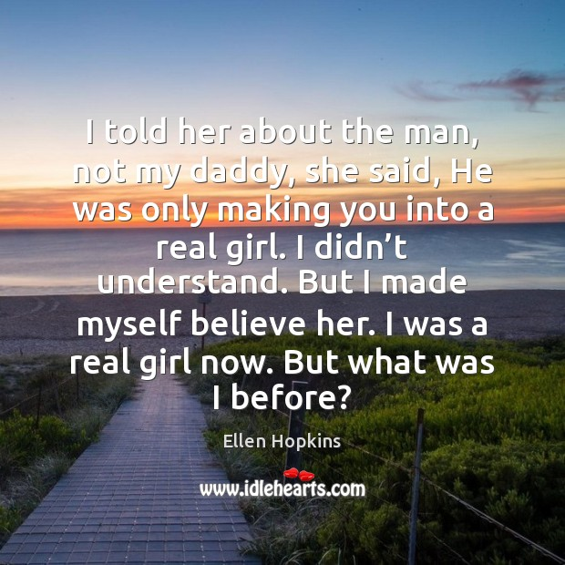 I told her about the man, not my daddy, she said, He Ellen Hopkins Picture Quote