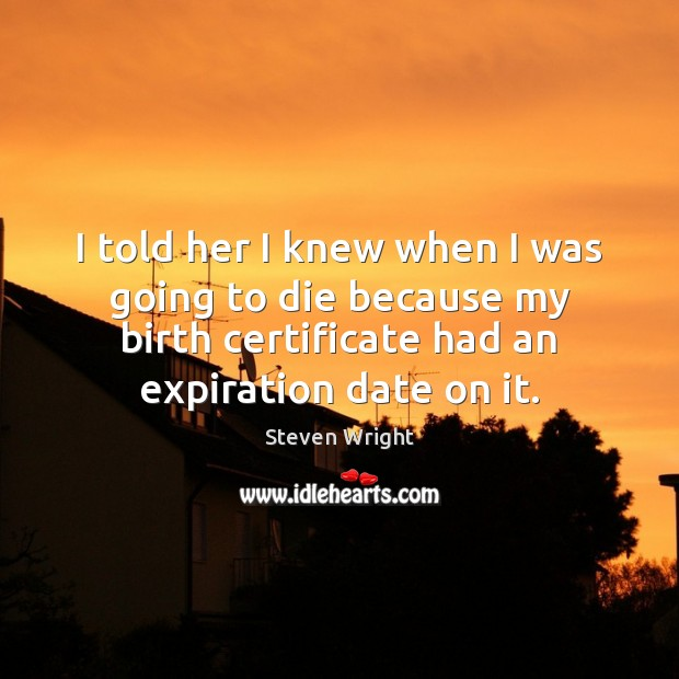 I told her I knew when I was going to die because Steven Wright Picture Quote