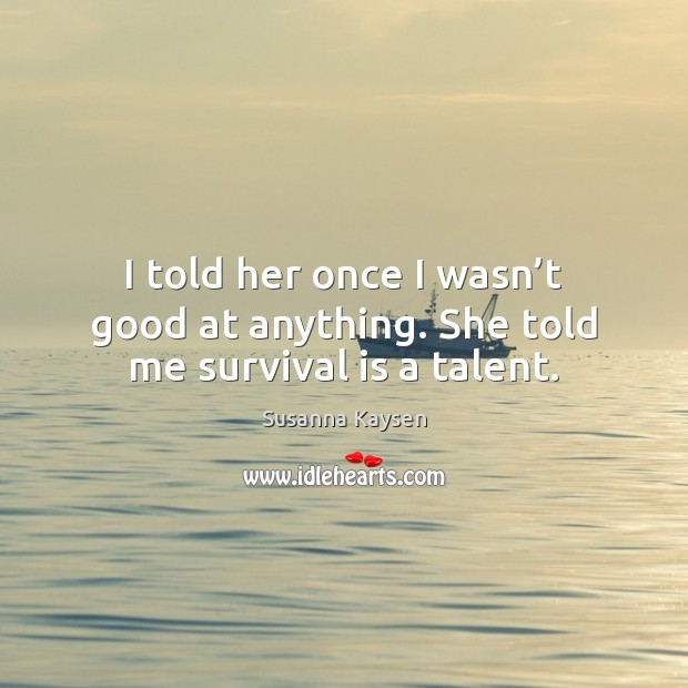 I told her once I wasn't good at anything. She told me survival is a talent. Susanna Kaysen Picture Quote