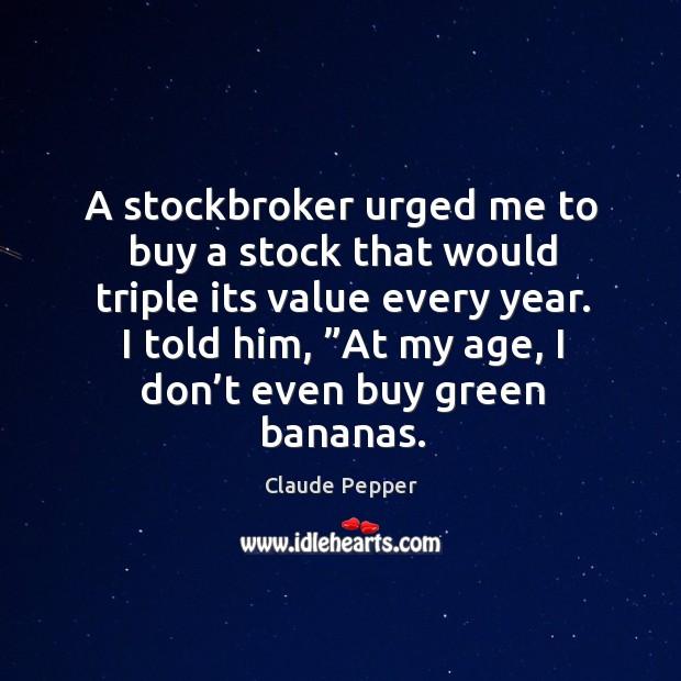 "I told him, ""at my age, I don't even buy green bananas. Image"