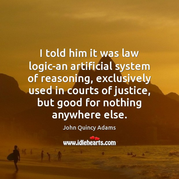 I told him it was law logic-an artificial system of reasoning, exclusively John Quincy Adams Picture Quote