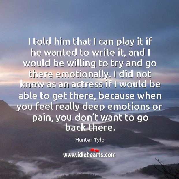 I told him that I can play it if he wanted to write it, and I would be willing to Hunter Tylo Picture Quote