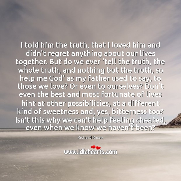 I told him the truth, that I loved him and didn't regret Richard Russo Picture Quote