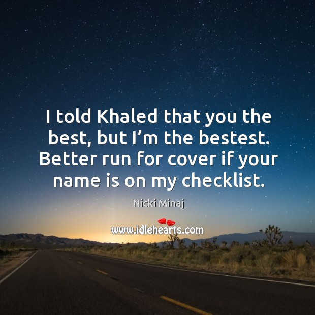 Image, I told khaled that you the best, but I'm the bestest. Better run for cover if your name is on my checklist.