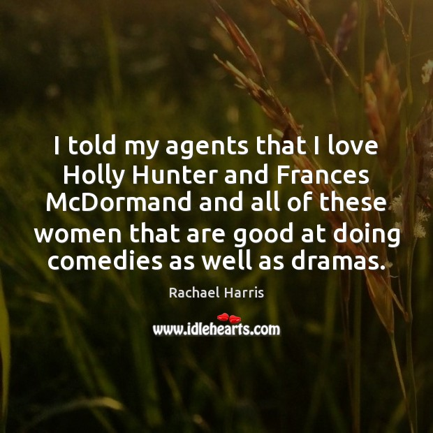 I told my agents that I love Holly Hunter and Frances McDormand Rachael Harris Picture Quote