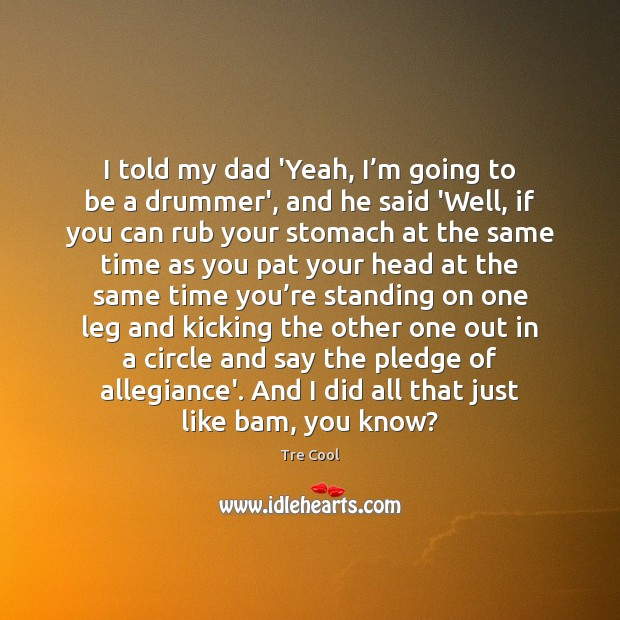 I told my dad 'Yeah, I'm going to be a drummer', Tre Cool Picture Quote