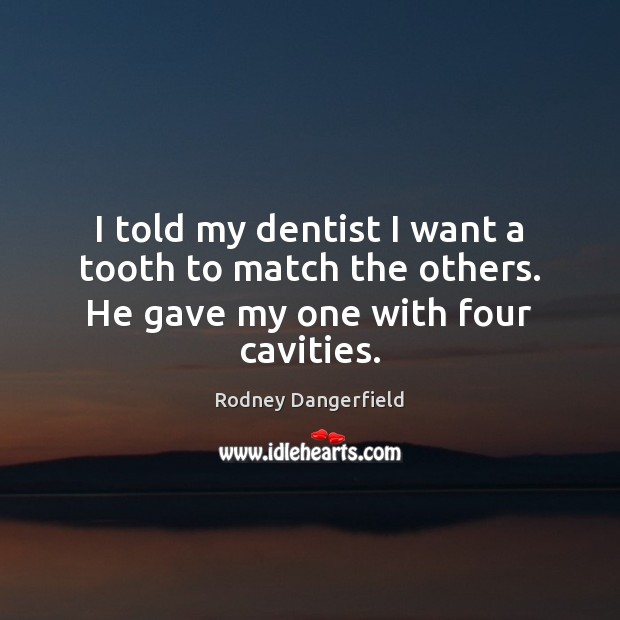 I told my dentist I want a tooth to match the others. He gave my one with four cavities. Rodney Dangerfield Picture Quote