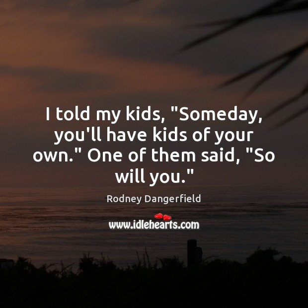 "I told my kids, ""Someday, you'll have kids of your own."" One of them said, ""So will you."" Rodney Dangerfield Picture Quote"