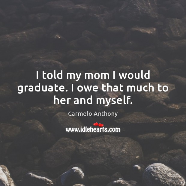 I told my mom I would graduate. I owe that much to her and myself. Carmelo Anthony Picture Quote