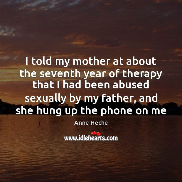 Image, I told my mother at about the seventh year of therapy that