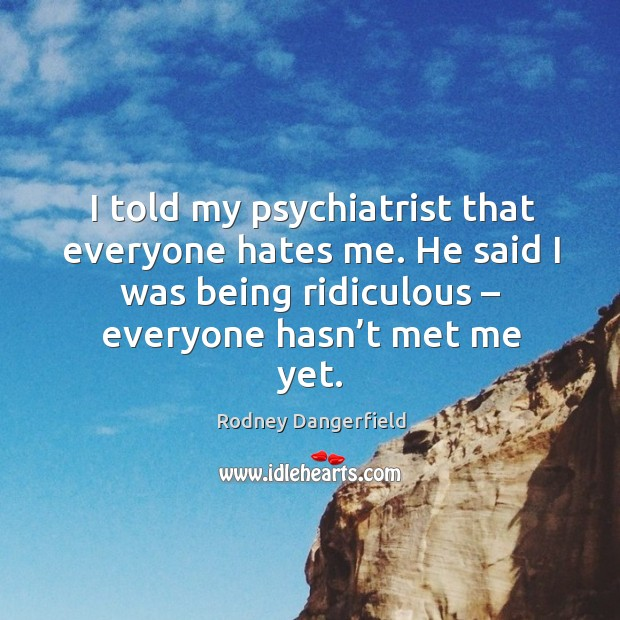 I told my psychiatrist that everyone hates me. He said I was being ridiculous – everyone hasn't met me yet. Image