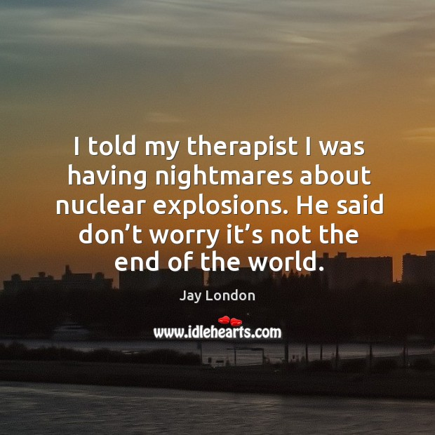 I told my therapist I was having nightmares about nuclear explosions. Jay London Picture Quote