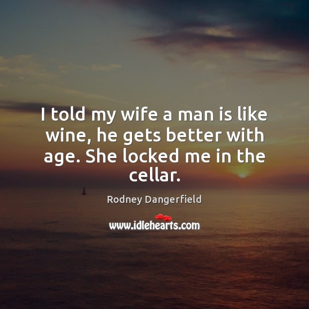 I told my wife a man is like wine, he gets better with age. She locked me in the cellar. Rodney Dangerfield Picture Quote