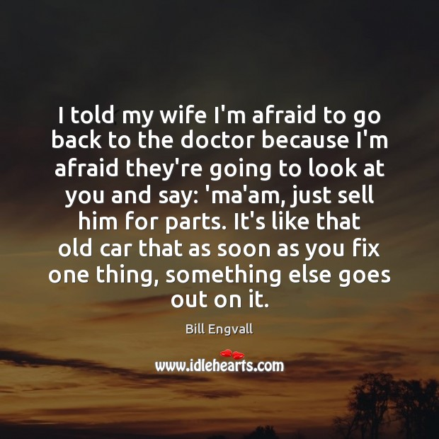 Image, I told my wife I'm afraid to go back to the doctor
