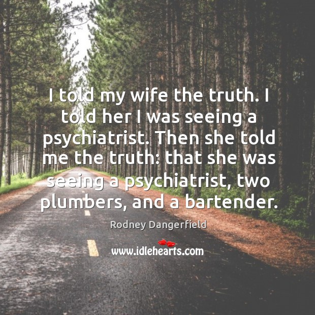 I told my wife the truth. I told her I was seeing a psychiatrist. Image