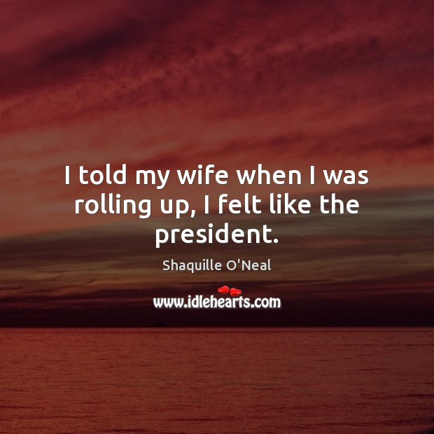 I told my wife when I was rolling up, I felt like the president. Shaquille O'Neal Picture Quote