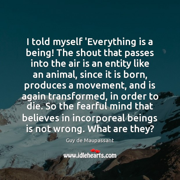Image, I told myself 'Everything is a being! The shout that passes into