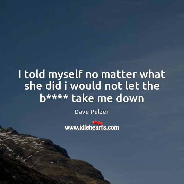 I told myself no matter what she did i would not let the b**** take me down Dave Pelzer Picture Quote