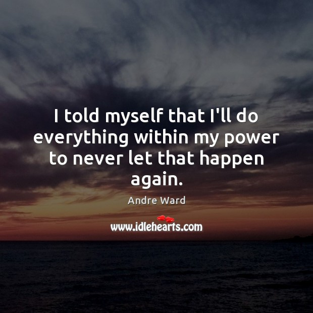 Image, I told myself that I'll do everything within my power to never let that happen again.