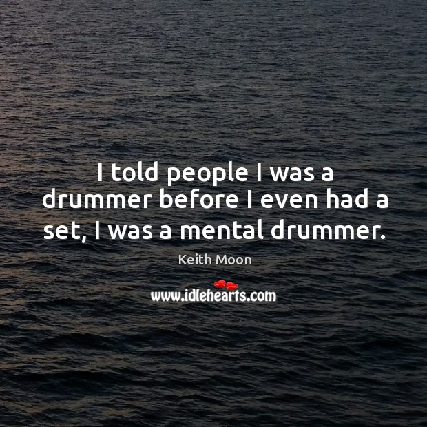 I told people I was a drummer before I even had a set, I was a mental drummer. Image