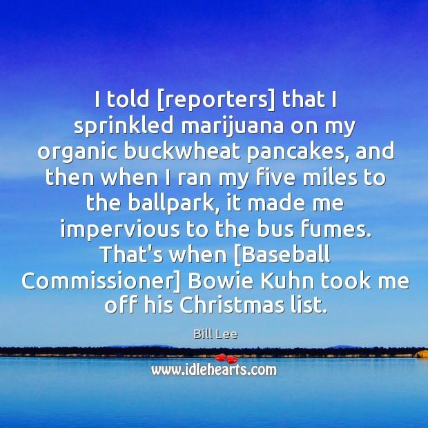 Image, I told [reporters] that I sprinkled marijuana on my organic buckwheat pancakes,