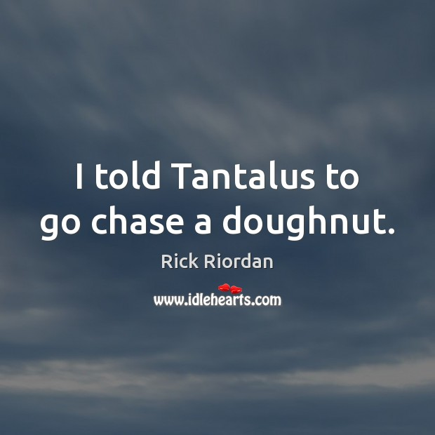 I told Tantalus to go chase a doughnut. Image